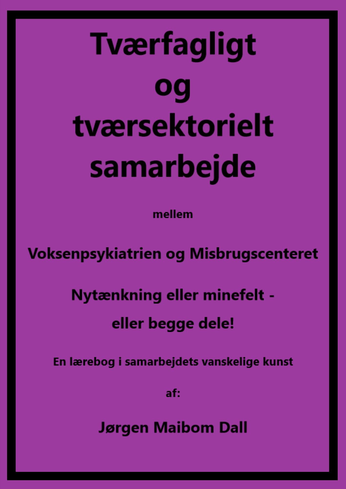 Tværfagligt og tværsektorielt samarbejde mellem Voksenpsykiatrien og Misbrugscenteret, nytænkning eller minefelt - eller begge dele. - E-bog