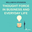 Thought Force In Business and Everyday Life - E-lydbog