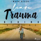 Leave Trauma Behind - E-lydbog Mark Bjaer