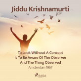 To Look Without a Concept Is to Be Aware of the Observer and the Thing Observed - Amsterdam 1967 - E-lydbog Jiddu Krishnamurti