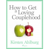 How to Get a Loving Couplehood - E-lydbog Kirsten Ahlburg