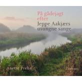 På gådejagt efter Jeppe Aakjærs usungne sange - E-bog Anette Prehn